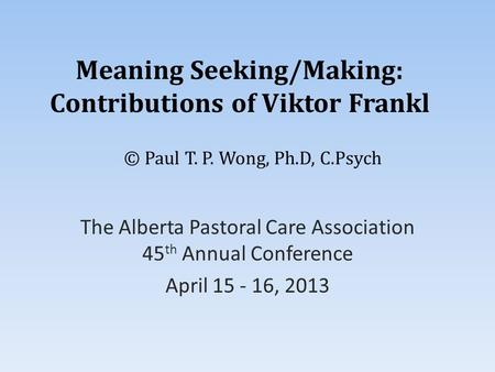 Meaning Seeking/Making: Contributions of Viktor Frankl The Alberta Pastoral Care Association 45 th Annual Conference April 15 - 16, 2013 © Paul T. P. Wong,