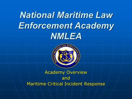 National Maritime Law Enforcement Academy NMLEA Academy Overview and Maritime Critical Incident Response.