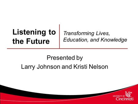 Listening to the Future Presented by Larry Johnson and Kristi Nelson Transforming Lives, Education, and Knowledge.