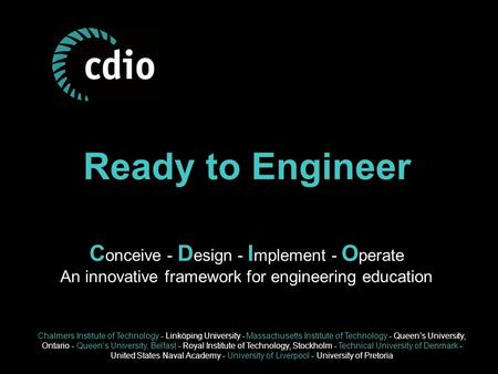 Ready to Engineer C onceive - D esign - I mplement - O perate An innovative framework for engineering education Chalmers Institute of Technology - Linköping.