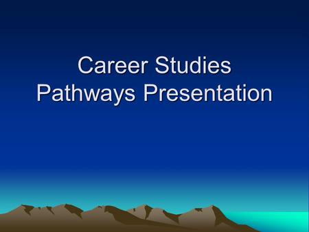 Career Studies Pathways Presentation. Pathways Program Pathway A student's interests, skills, goals, needs, and preferred learning style(s) Appropriate.