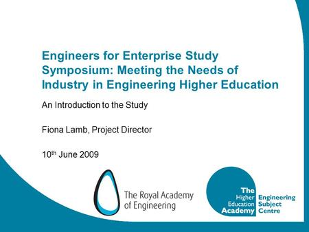 Engineers for Enterprise Study Symposium: Meeting the Needs of Industry in Engineering Higher Education An Introduction to the Study Fiona Lamb, Project.
