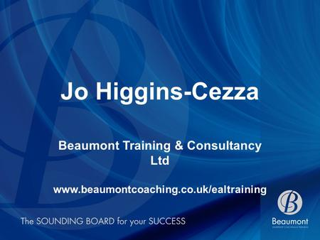 Jo Higgins-Cezza Beaumont Training & Consultancy Ltd www.beaumontcoaching.co.uk/ealtraining.