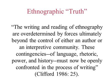 "Ethnographic ""Truth"" ""The writing and reading of ethnography are overdetermined by forces ultimately beyond the control of either an author or an interpretive."