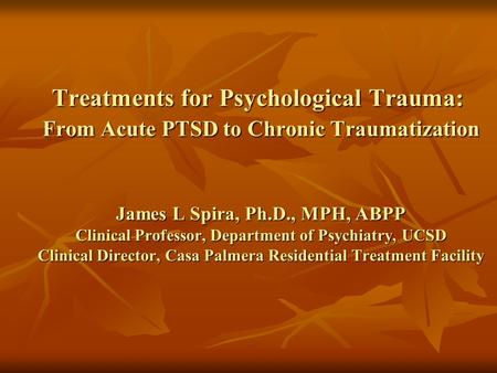 Treatments for Psychological Trauma: From Acute PTSD to Chronic Traumatization James L Spira, Ph.D., MPH, ABPP Clinical Professor, Department of Psychiatry,