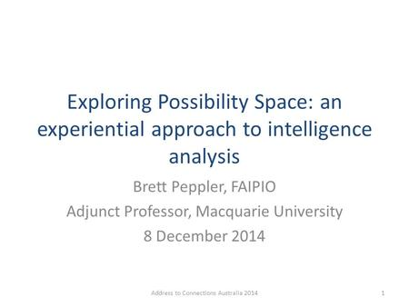 Exploring Possibility Space: an experiential approach to intelligence analysis Brett Peppler, FAIPIO Adjunct Professor, Macquarie University 8 December.