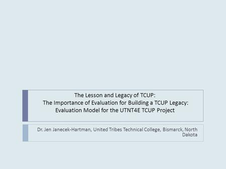 The Lesson and Legacy of TCUP: The Importance of Evaluation for Building a TCUP Legacy: Evaluation Model for the UTNT4E TCUP Project Dr. Jen Janecek-Hartman,