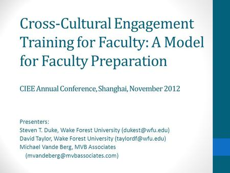 Cross-Cultural Engagement Training for Faculty: A Model for Faculty Preparation CIEE Annual Conference, Shanghai, November 2012 Presenters: Steven T. Duke,