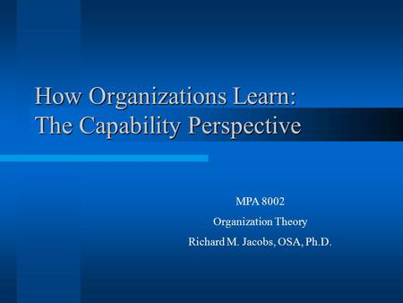 How Organizations Learn: The Capability Perspective MPA 8002 Organization Theory Richard M. Jacobs, OSA, Ph.D.