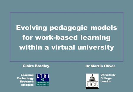 Evolving pedagogic models for work-based learning within a virtual university Claire Bradley Dr Martin Oliver University College London Learning Technology.