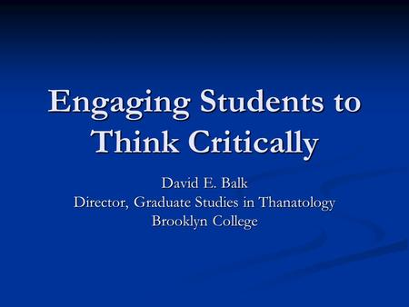 Engaging Students to Think Critically David E. Balk Director, Graduate Studies in Thanatology Brooklyn College.