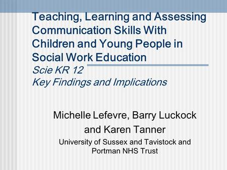 Teaching, Learning and Assessing Communication Skills With Children and Young People in Social Work Education Scie KR 12 Key Findings and Implications.