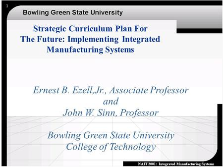 NAIT 2001: Integrated Manufacturing Systems 1 Ernest B. Ezell,Jr., Associate Professor and John W. Sinn, Professor Bowling Green State University College.