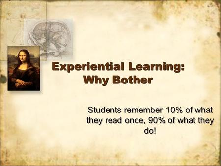 Experiential Learning: Why Bother Students remember 10% of what they read once, 90% of what they do!