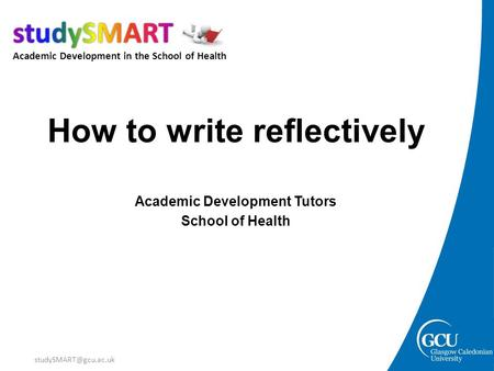 Academic Development in the School of Health How to write reflectively Academic Development Tutors School of Health.