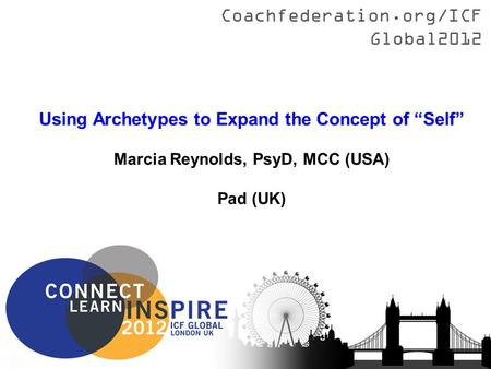 "Coachfederation.org/ICFGlobal2012 Title Presenter Name (Country) Using Archetypes to Expand the Concept of ""Self"" Marcia Reynolds, PsyD, MCC (USA) Pad."