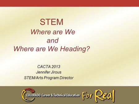 STEM Where are We and Where are We Heading? CACTA 2013 Jennifer Jirous STEM/Arts Program Director.