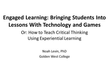Engaged Learning: Bringing Students Into Lessons With Technology and Games Or: How to Teach Critical Thinking Using Experiential Learning Noah Levin, PhD.
