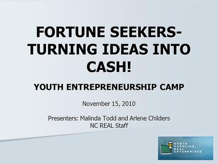 FORTUNE SEEKERS- TURNING IDEAS INTO CASH! YOUTH ENTREPRENEURSHIP CAMP November 15, 2010 Presenters: Malinda Todd and Arlene Childers NC REAL Staff.