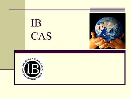 "IB CAS. CAS – Who, What, When, Where, & Why Who must complete CAS? All IB diploma students What is CAS? Creativity + Action + Service; CAS is ""sharing."