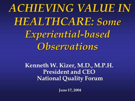 ACHIEVING VALUE IN HEALTHCARE: Some Experiential-based Observations ACHIEVING VALUE IN HEALTHCARE: Some Experiential-based Observations Kenneth W. Kizer,