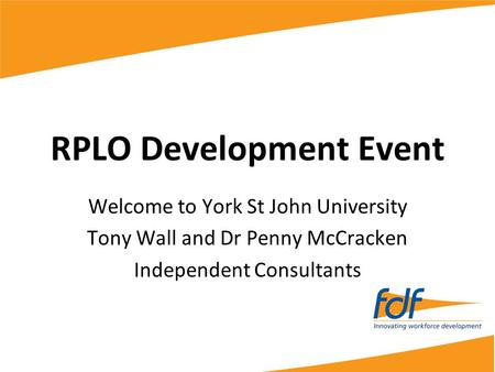 RPLO Development Event Welcome to York St John University Tony Wall and Dr Penny McCracken Independent Consultants.