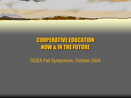 COOPERATIVE EDUCATION NOW & IN THE FUTURE OCEA Fall Symposium, October 2004.