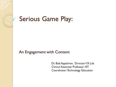 Serious Game Play: An Engagement with Content Dr. Bob Appelman, Director VX Lab Clinical Associate Professor: IST Coordinator: Technology Education.