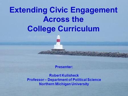 Extending Civic Engagement Across the College Curriculum Presenter: Robert Kulisheck Professor – Department of Political Science Northern Michigan University.