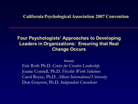Four Psychologists' Approaches to Developing Leaders in Organizations: Ensuring that Real Change Occurs Presenters: Eric Roth Ph.D. Center for Creative.