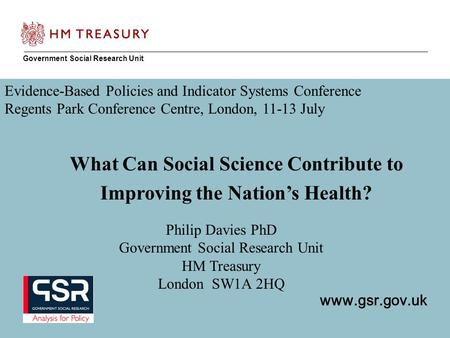 Www.gsr.gov.uk Government Social Research Unit www.gsr.gov.uk Philip Davies PhD Government Social Research Unit HM Treasury London SW1A 2HQ What Can Social.