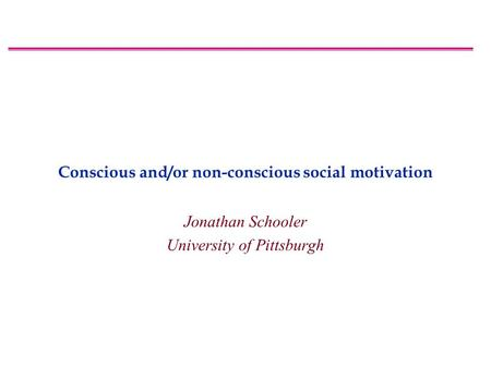 Conscious and/or non-conscious social motivation Jonathan Schooler University of Pittsburgh.