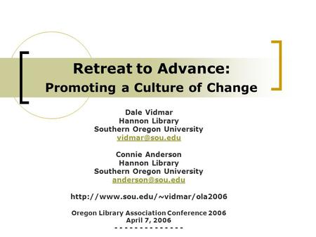 Retreat to Advance: Promoting a Culture of Change Dale Vidmar Hannon Library Southern Oregon University Connie Anderson Hannon Library Southern.