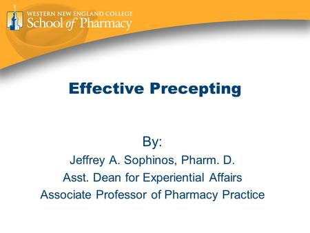 Effective Precepting By: Jeffrey A. Sophinos, Pharm. D. Asst. Dean for Experiential Affairs Associate Professor of Pharmacy Practice.
