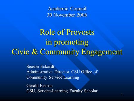1 Role of Provosts in promoting Civic & Community Engagement Academic Council 30 November 2006 Season Eckardt Administrative Director, CSU Office of Community.
