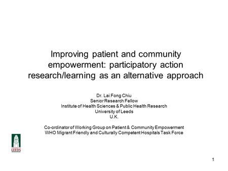1 Improving patient and community empowerment: participatory action research/learning as an alternative approach Dr. Lai Fong Chiu Senior Research Fellow.