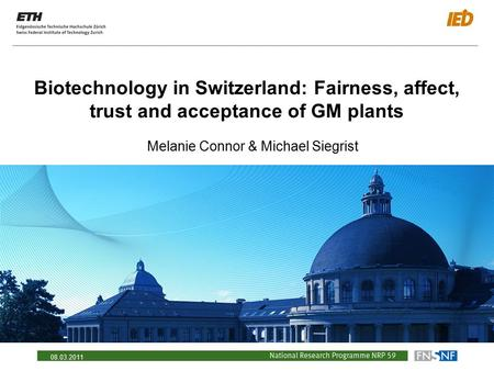 08.03.2011 Biotechnology in Switzerland: Fairness, affect, trust and acceptance of GM plants Melanie Connor & Michael Siegrist.