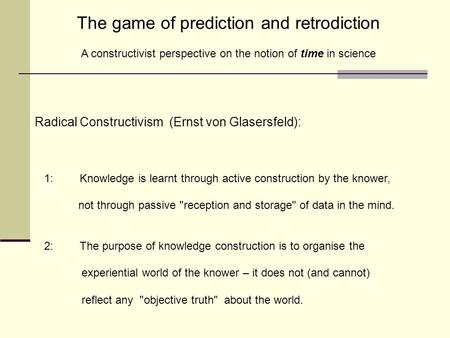 The game of prediction and retrodiction A constructivist perspective on the notion of time in science Radical Constructivism (Ernst von Glasersfeld): 1: