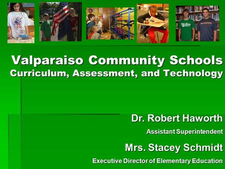 Valparaiso Community Schools Curriculum, Assessment, and Technology Dr. Robert Haworth Assistant Superintendent Mrs. Stacey Schmidt Executive Director.
