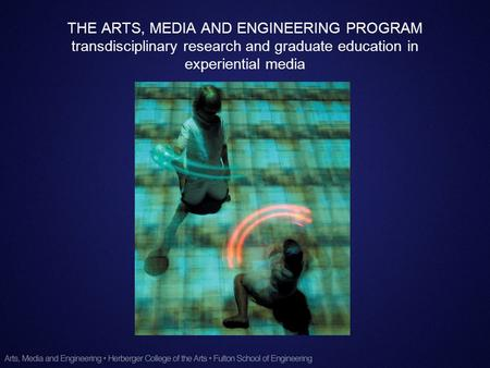 THE ARTS, MEDIA AND ENGINEERING PROGRAM transdisciplinary research and graduate education in experiential media.