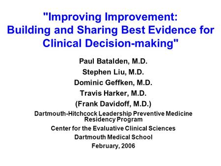 Improving Improvement: Building and Sharing Best Evidence for Clinical Decision-making Paul Batalden, M.D. Stephen Liu, M.D. Dominic Geffken, M.D. Travis.