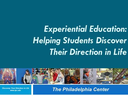 Discovery Your Direction in Life www.tpc.edu The Philadelphia Center 1 Experiential Education: Helping Students Discover Their Direction in Life The Philadelphia.