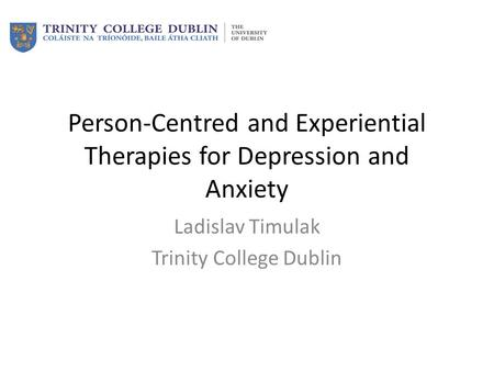 Person-Centred and Experiential Therapies for Depression and Anxiety Ladislav Timulak Trinity College Dublin.