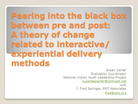 Peering into the black box between pre and post: A theory of change related to interactive/ experiential delivery methods Susan Carter Evaluation Coordinator.