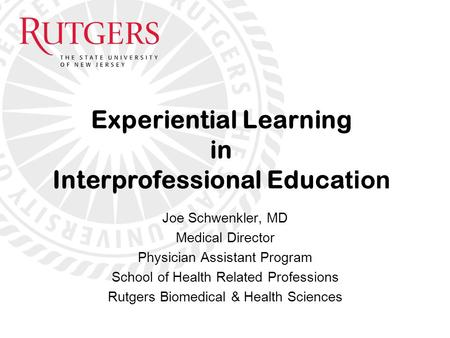 Joe Schwenkler, MD Medical Director Physician Assistant Program School of Health Related Professions Rutgers Biomedical & Health Sciences Experiential.