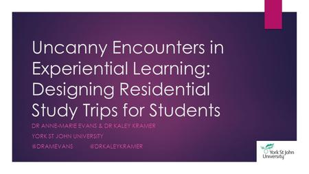 Uncanny Encounters in Experiential Learning: Designing Residential Study Trips for Students DR ANNE-MARIE EVANS & DR KALEY KRAMER YORK ST JOHN UNIVERSITY.