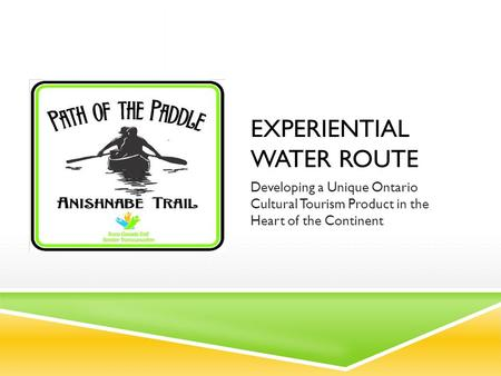 EXPERIENTIAL WATER ROUTE Developing a Unique Ontario Cultural Tourism Product in the Heart of the Continent.