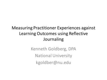 Measuring Practitioner Experiences against Learning Outcomes using Reflective Journaling Kenneth Goldberg, DPA National University
