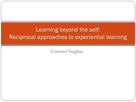 Courtney Vaughan Learning beyond the self: Reciprocal approaches to experiential learning.