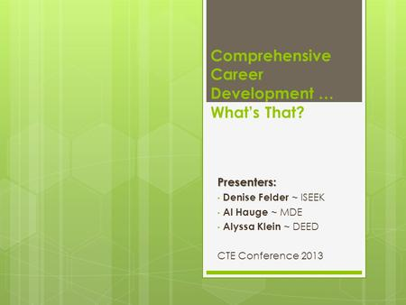 Comprehensive Career Development … What's That?Presenters: Denise Felder ~ ISEEK Al Hauge ~ MDE Alyssa Klein ~ DEED CTE Conference 2013.